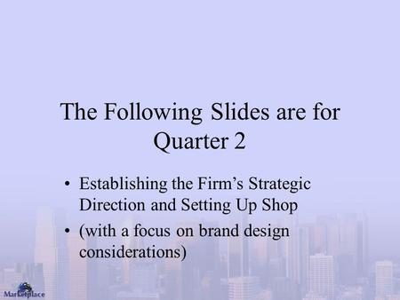 The Following Slides are for Quarter 2 Establishing the Firm's Strategic Direction and Setting Up Shop (with a focus on brand design considerations)