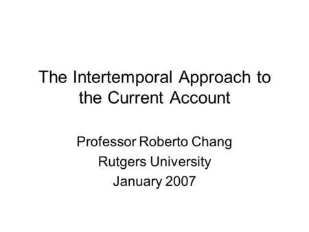 The Intertemporal Approach to the <strong>Current</strong> <strong>Account</strong> Professor Roberto Chang Rutgers University January 2007.