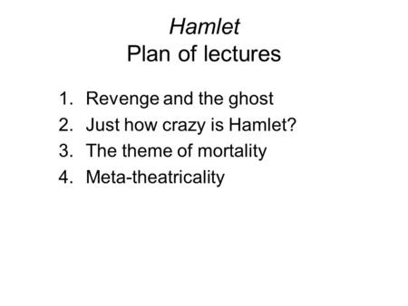 Hamlet Plan of lectures 1.Revenge and the ghost 2.Just how crazy is Hamlet? 3.The theme of mortality 4.Meta-theatricality.