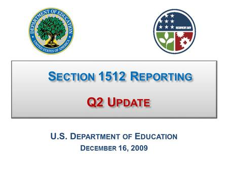 S ECTION 1512 R EPORTING Q2 U PDATE S ECTION 1512 R EPORTING Q2 U PDATE U.S. D EPARTMENT OF E DUCATION D ECEMBER 16, 2009.
