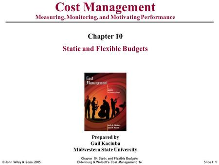 © John Wiley & Sons, 2005 Chapter 10: Static and Flexible Budgets Eldenburg & Wolcott's Cost Management, 1eSlide # 1 Cost Management Measuring, Monitoring,