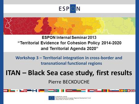 Workshop 3 – Territorial integration in cross-border and transnational functional regions ITAN – Black Sea case study, first results Pierre BECKOUCHE ESPON.