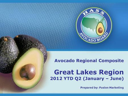 1 Avocado Regional Composite Great Lakes Region 2012 YTD Q2 (January – June) Prepared by: Fusion Marketing.