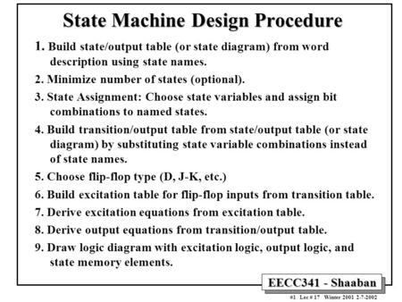EECC341 - Shaaban #1 Lec # 17 Winter 2001 2-7-2002 State Machine Design Procedure 1. Build state/output table (or state diagram) from word description.