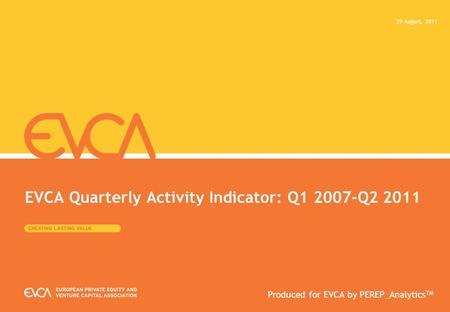 EVCA Quarterly Activity Indicator: Q1 2007-Q2 2011 29 August, 2011 Produced for EVCA by PEREP_Analytics TM.