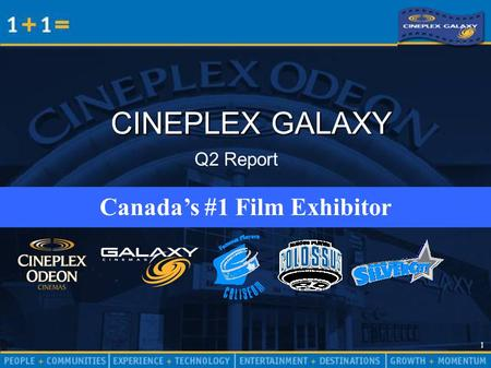 1 1 CINEPLEX GALAXY Canada's #1 Film Exhibitor Q2 Report.