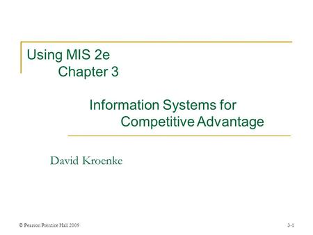 © Pearson Prentice Hall 20093-1 David Kroenke Using MIS 2e Chapter 3 Information Systems for Competitive Advantage.
