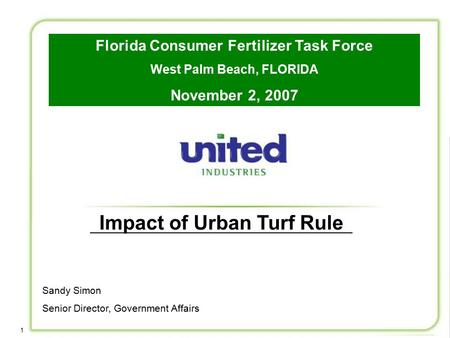 1 Impact of Urban Turf Rule Sandy Simon Senior Director, Government Affairs Florida Consumer Fertilizer Task Force West Palm Beach, FLORIDA November 2,