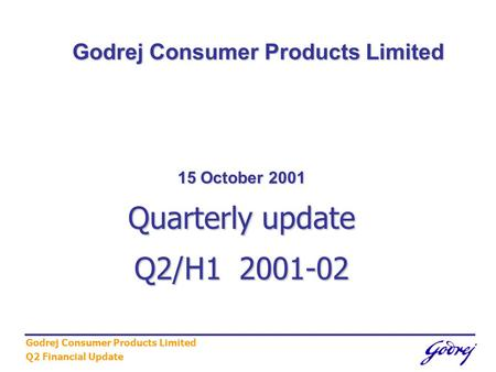 Godrej Consumer Products Limited Q2 Financial Update 15 October 2001 Quarterly update Q2/H1 2001-02 Godrej Consumer Products Limited.