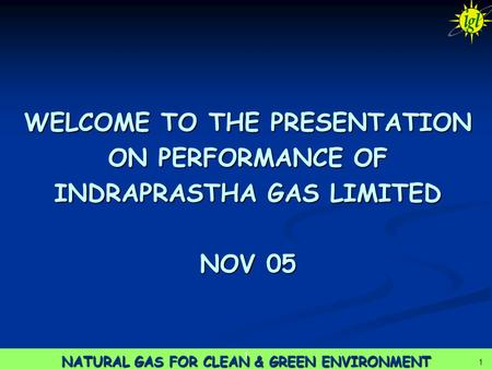 1 NATURAL GAS FOR CLEAN & GREEN ENVIRONMENT 1 1 WELCOME TO THE PRESENTATION ON PERFORMANCE OF INDRAPRASTHA GAS LIMITED NOV 05.