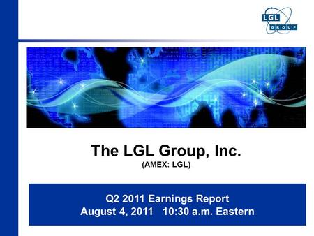 The LGL Group, Inc. (AMEX: LGL) Q2 2011 Earnings Report August 4, 2011 10:30 a.m. Eastern.