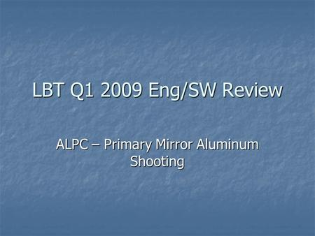 LBT Q1 2009 Eng/SW Review ALPC – Primary Mirror Aluminum Shooting.