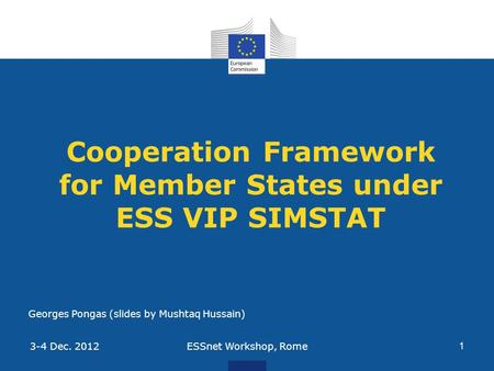 Cooperation Framework for Member States under ESS VIP SIMSTAT ESSnet Workshop, Rome 1 3-4 Dec. 2012 Georges Pongas (slides by Mushtaq Hussain)