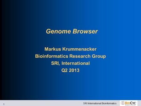 SRI International Bioinformatics 1 Genome Browser Markus Krummenacker Bioinformatics Research Group SRI, International Q2 2013.