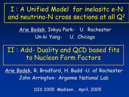 I : A Unified Model for inelasitc e-N and neutrino-N cross sections at all Q 2 Arie Bodek, Inkyu Park- U. Rochester Un-ki Yang- U. Chicago DIS 2005 Madison,
