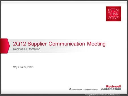 Copyright © 2012 Rockwell Automation, Inc. All rights reserved. 2Q12 Supplier Communication Meeting Rockwell Automation May 21 & 22, 2012.