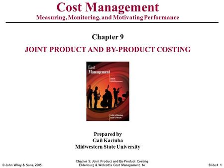 © John Wiley & Sons, 2005 Chapter 9: Joint Product and By-Product Costing Eldenburg & Wolcott's Cost Management, 1eSlide # 1 Cost Management Measuring,
