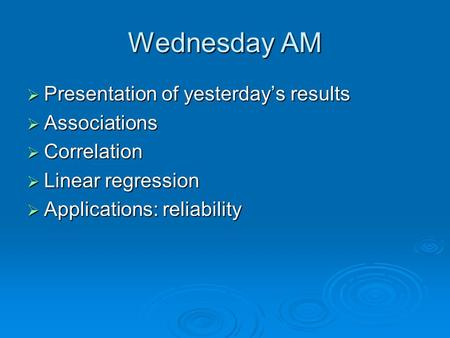 Wednesday AM  Presentation of yesterday's results  Associations  Correlation  Linear regression  Applications: reliability.