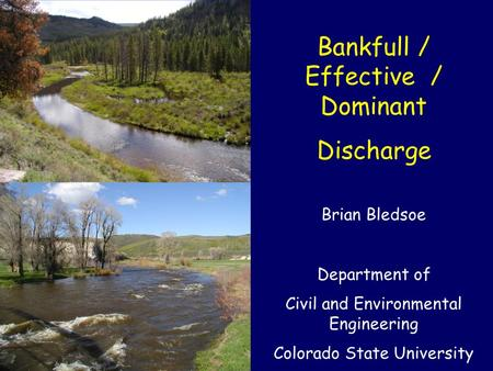 Bankfull / Effective / Dominant Discharge Brian Bledsoe Department of Civil and Environmental Engineering Colorado State University.