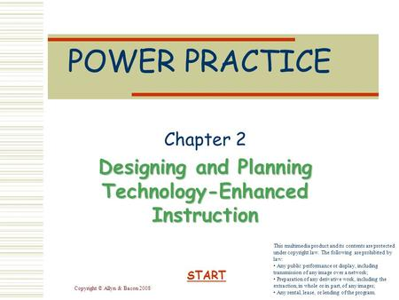 Copyright © Allyn & Bacon 2008 POWER PRACTICE Chapter 2 Designing and Planning Technology-Enhanced Instruction START This multimedia product and its contents.