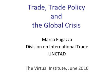 Trade, Trade Policy and the Global Crisis Marco Fugazza Division on International Trade UNCTAD The Virtual Institute, June 2010.