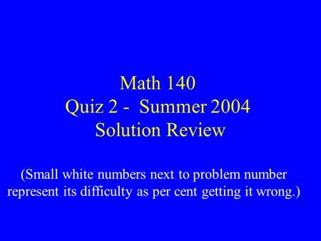 Math 140 Quiz 2 - Summer 2004 Solution Review (Small white numbers next to problem number represent its difficulty as per cent getting it wrong.)