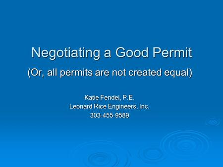 Negotiating a Good Permit (Or, all permits are not created equal) Katie Fendel, P.E. Leonard Rice Engineers, Inc. 303-455-9589.