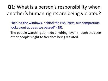 "Q1: What is a person's responsibility when another's human rights are being violated? ""Behind the windows, behind their shutters, our compatriots looked."