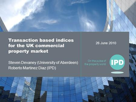 On the pulse of the property world Transaction based indices for the UK commercial property market Steven Devaney (University of Aberdeen) Roberto Martinez.