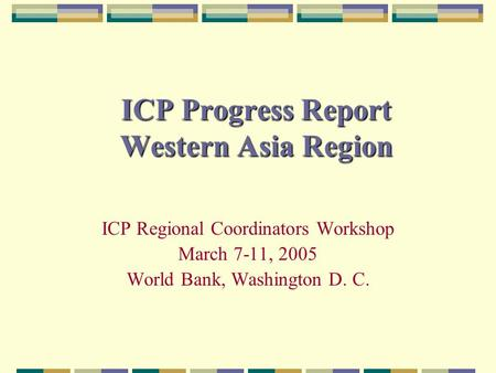 ICP Progress Report Western Asia Region ICP Regional Coordinators Workshop March 7-11, 2005 World Bank, Washington D. C.