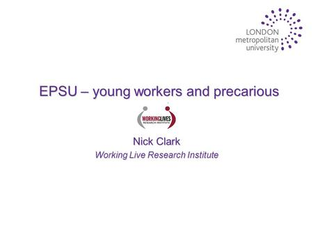 EPSU – young workers and precarious work Nick Clark Working Live Research Institute.