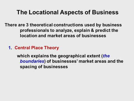 The Locational Aspects of Business There are 3 theoretical constructions used by business professionals to analyze, explain & predict the location and.