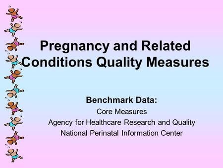 Pregnancy and Related Conditions Quality Measures Benchmark Data: Core Measures Agency for Healthcare Research and Quality National Perinatal Information.