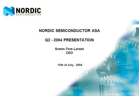NORDIC SEMICONDUCTOR ASA Q2 - 2004 PRESENTATION Svenn-Tore Larsen CEO 15th of July, 2004.