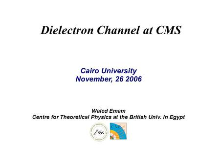 Dielectron Channel at CMS Cairo University November, 26 2006 Waled Emam Centre for Theoretical Physics at the British Univ. in Egypt.