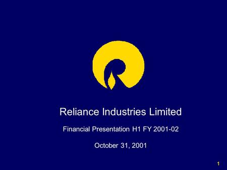 1 Reliance Industries Limited Financial Presentation H1 FY 2001-02 October 31, 2001.
