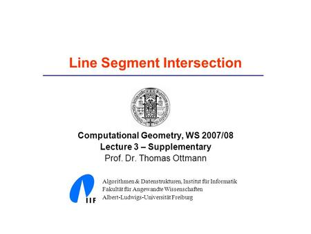 Line Segment Intersection Computational Geometry, WS 2007/08 Lecture 3 – Supplementary Prof. Dr. Thomas Ottmann Algorithmen & Datenstrukturen, Institut.