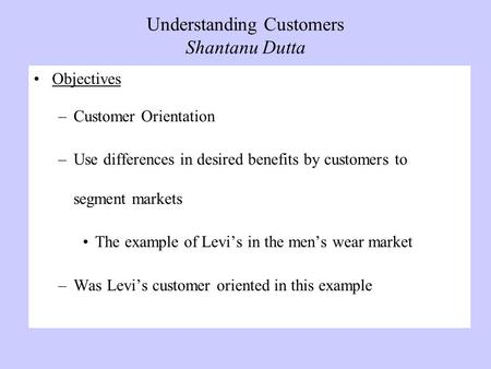 Understanding Customers Shantanu Dutta Objectives –Customer Orientation –Use differences in desired benefits by customers to segment markets The example.