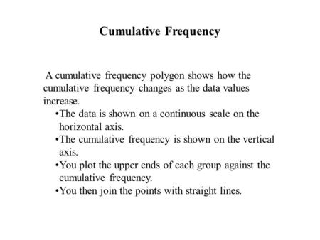 Cumulative Frequency A cumulative frequency polygon shows how the cumulative frequency changes as the data values increase. The data is shown on a continuous.