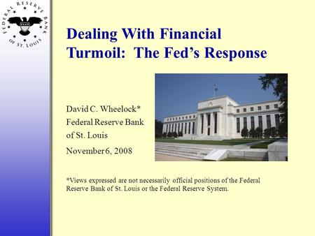 Dealing With Financial Turmoil: The Fed's Response David C. Wheelock* Federal Reserve Bank of St. Louis November 6, 2008 *Views expressed are not necessarily.