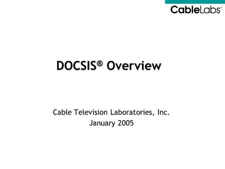 Cable Television Laboratories, Inc. January 2005 DOCSIS ® Overview.
