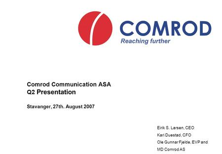 Comrod Communication ASA Q2 Presentation Stavanger, 27th. August 2007 Eirik S. Larsen, CEO Kari Duestad, CFO Ole Gunnar Fjelde, EVP and MD Comrod AS.