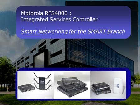 Motorola RFS4000 : Integrated Services Controller Smart Networking for the SMART Branch.