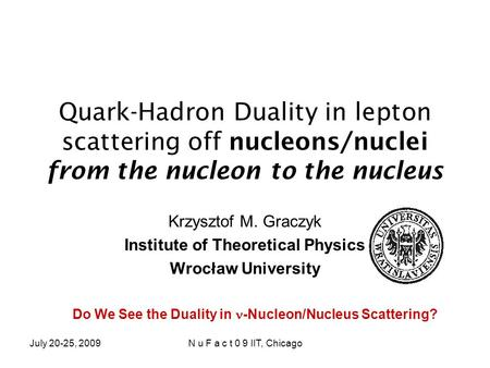 July 20-25, 2009N u F a c t 0 9 IIT, Chicago Quark-Hadron Duality in lepton scattering off nucleons/nuclei from the nucleon to the nucleus Krzysztof M.