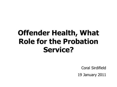 Offender Health, What Role for the Probation Service? Coral Sirdifield 19 January 2011.