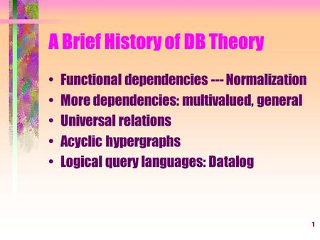 1 A Brief History of DB Theory Functional dependencies --- Normalization More dependencies: multivalued, general Universal relations Acyclic hypergraphs.