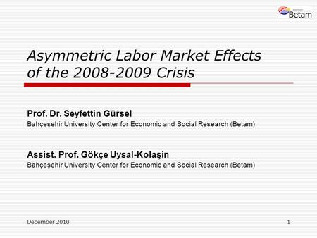December 20101 Asymmetric Labor Market Effects of the 2008-2009 Crisis Prof. Dr. Seyfettin Gürsel Bahçeşehir University Center for Economic and Social.