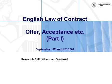 English Law of Contract Offer, Acceptance etc. (Part I) September 12 th and 14 th 2007 Research Fellow Herman Bruserud.