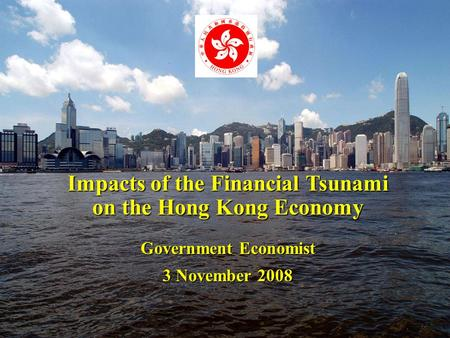1 Impacts of the Financial Tsunami on the Hong Kong Economy Government Economist 3 November 2008.