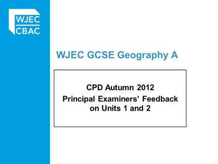 WJEC GCSE Geography A CPD Autumn 2012 Principal Examiners' Feedback on Units 1 and 2.